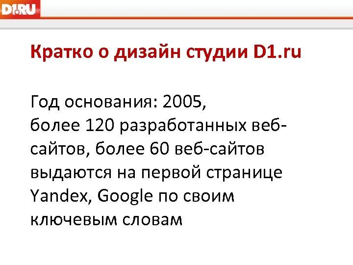 Кратко о дизайн студии D 1. ru Год основания: 2005, более 120 разработанных вебсайтов,