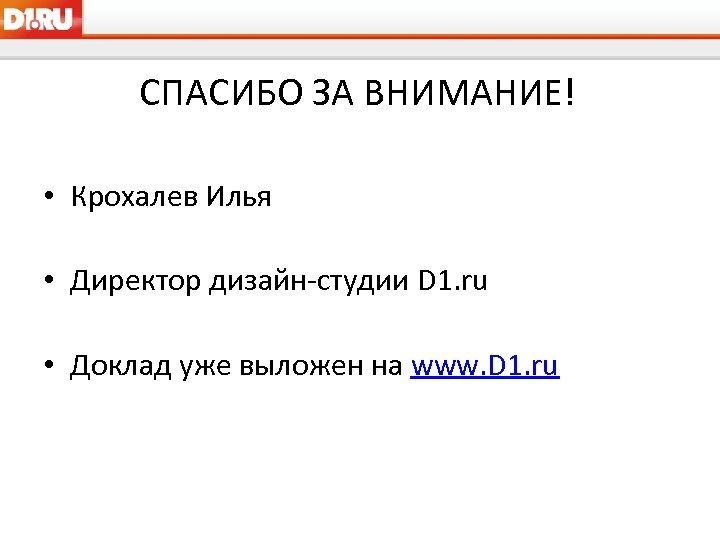 СПАСИБО ЗА ВНИМАНИЕ! • Крохалев Илья • Директор дизайн-студии D 1. ru • Доклад