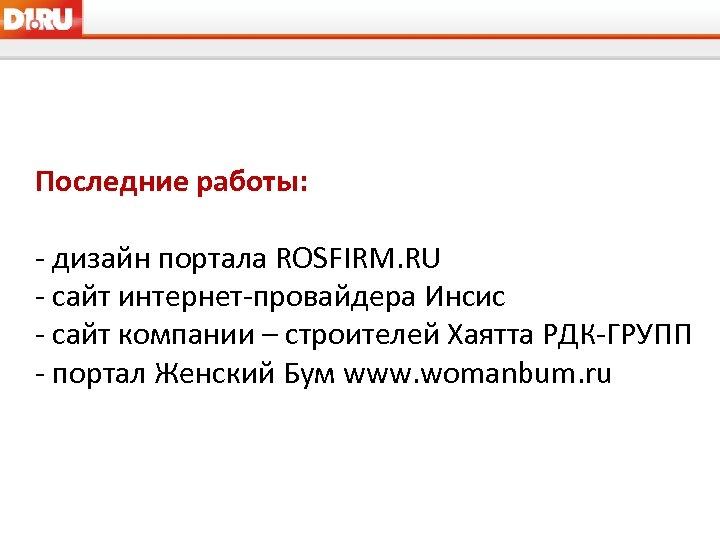 Последние работы: - дизайн портала ROSFIRM. RU - сайт интернет-провайдера Инсис - сайт компании