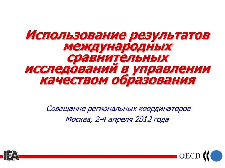 Использование результатов международных сравнительных исследований в управлении качеством образования Совещание региональных координаторов Москва, 2