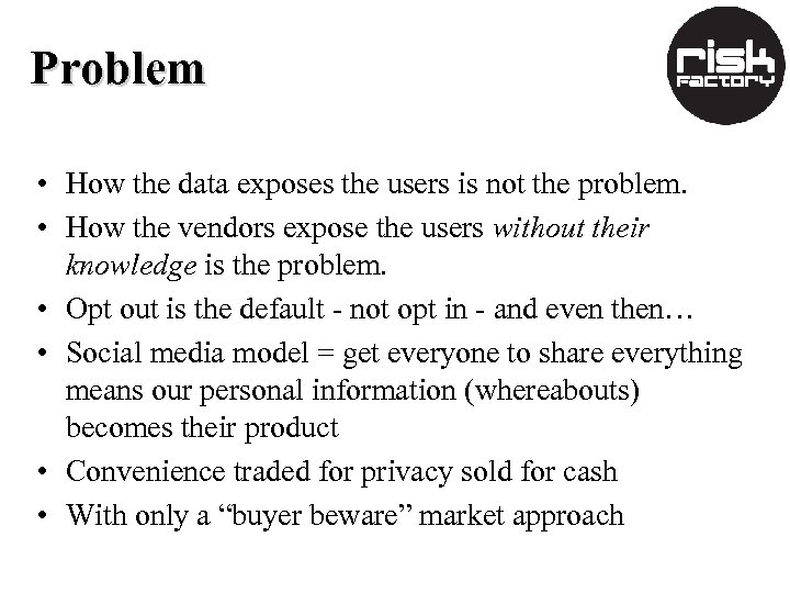 Problem • How the data exposes the users is not the problem. • How