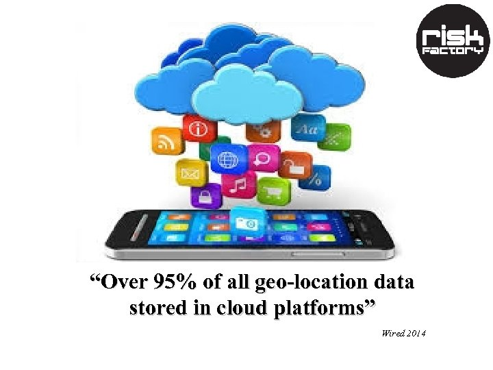 """Over 95% of all geo-location data stored in cloud platforms"" Wired 2014"