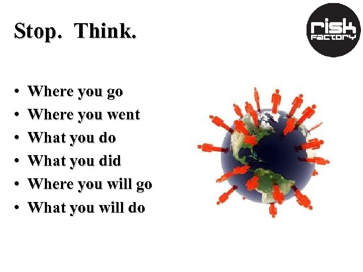Stop. Think. • • • Where you go Where you went What you do