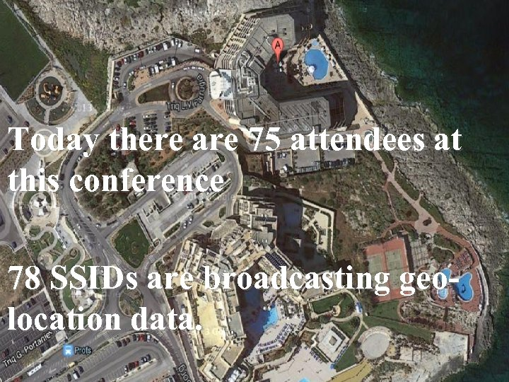 Today there are 75 attendees at this conference 78 SSIDs are broadcasting geolocation data.
