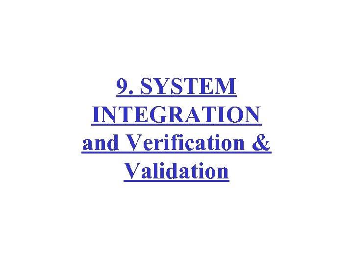 9. SYSTEM INTEGRATION and Verification & Validation