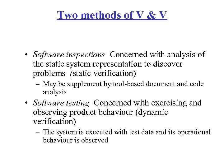 Two methods of V & V • Software inspections Concerned with analysis of the