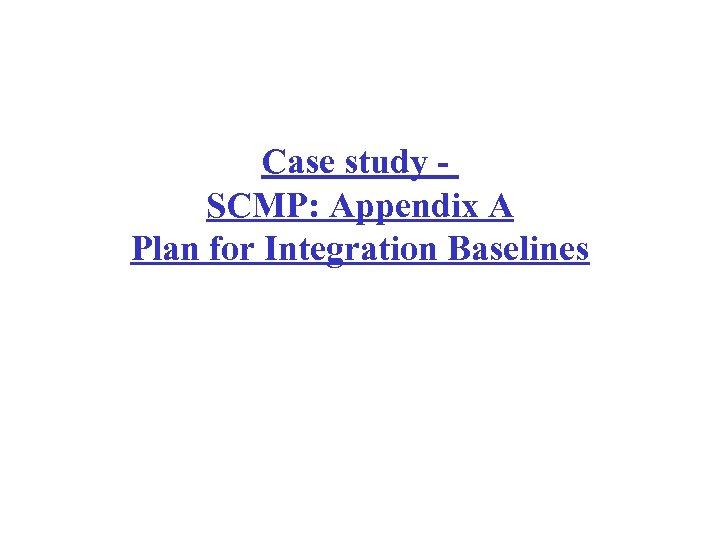 Case study - SCMP: Appendix A Plan for Integration Baselines