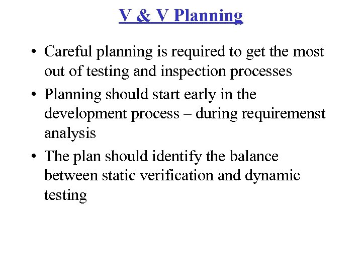 V & V Planning • Careful planning is required to get the most out