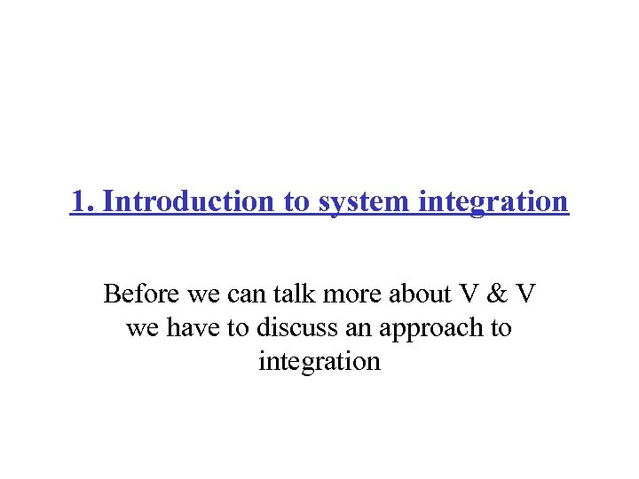 1. Introduction to system integration Before we can talk more about V & V