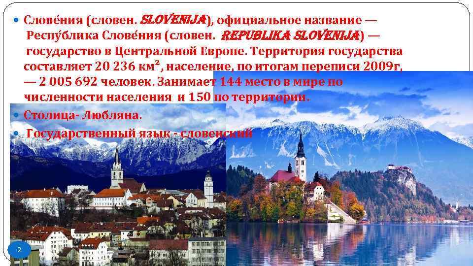 Слове ния (словен. Slovenija), официальное название — Респу блика Слове ния (словен. Republika