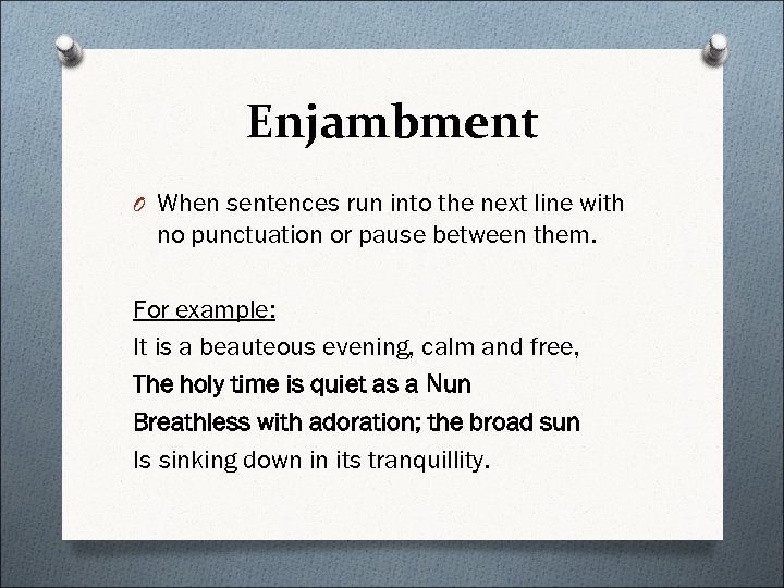 Enjambment O When sentences run into the next line with no punctuation or pause