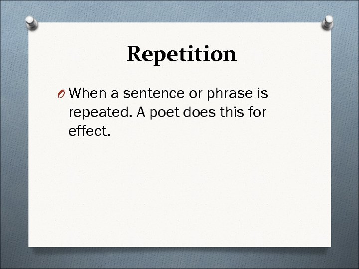 Repetition O When a sentence or phrase is repeated. A poet does this for