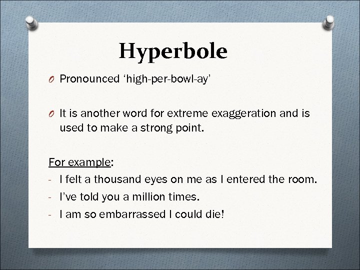 Hyperbole O Pronounced 'high-per-bowl-ay' O It is another word for extreme exaggeration and is