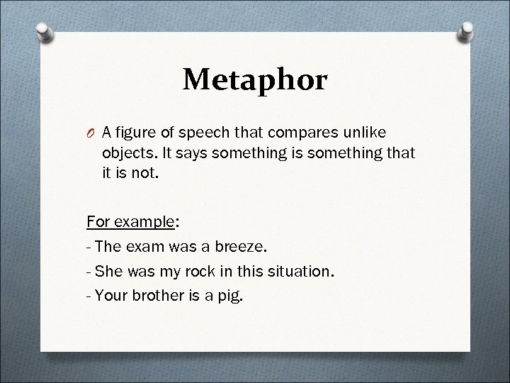 Metaphor O A figure of speech that compares unlike objects. It says something is