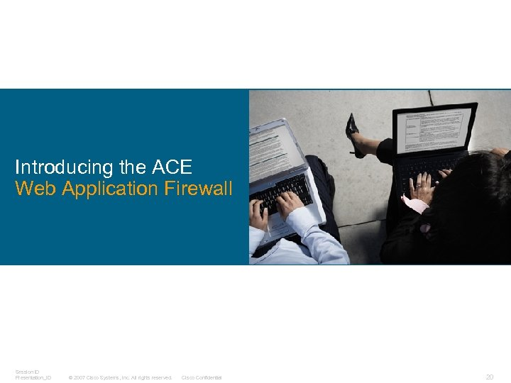 Introducing the ACE Web Application Firewall Session ID Presentation_ID © 2007 Cisco Systems, Inc.