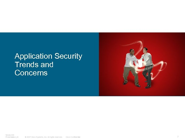 Application Security Trends and Concerns Session ID Presentation_ID © 2007 Cisco Systems, Inc. All