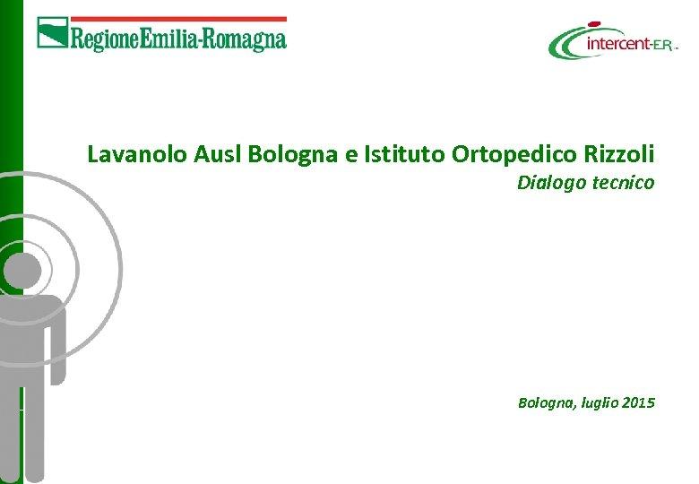Lavanolo Ausl Bologna e Istituto Ortopedico Rizzoli Dialogo tecnico Bologna, luglio 2015