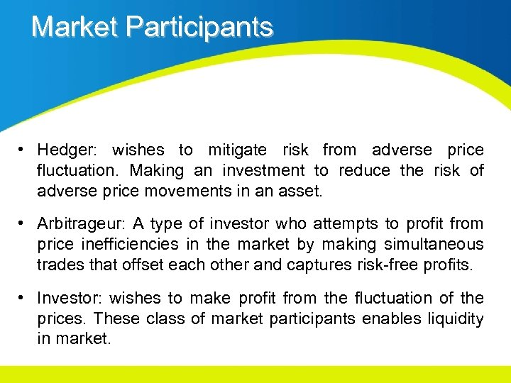 Market Participants • Hedger: wishes to mitigate risk from adverse price fluctuation. Making an
