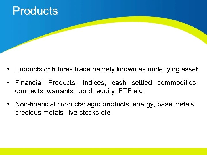 Products • Products of futures trade namely known as underlying asset. • Financial Products: