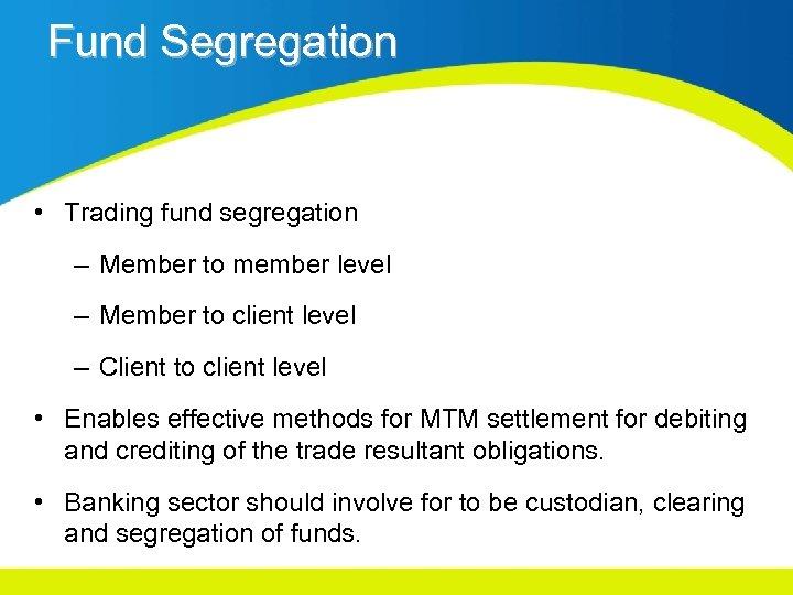 Fund Segregation • Trading fund segregation – Member to member level – Member to