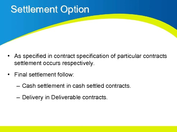 Settlement Option • As specified in contract specification of particular contracts settlement occurs respectively.