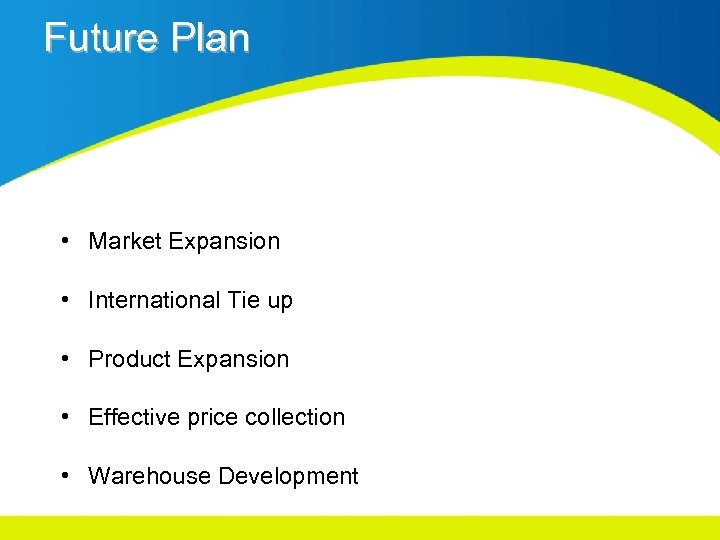 Future Plan • Market Expansion • International Tie up • Product Expansion • Effective