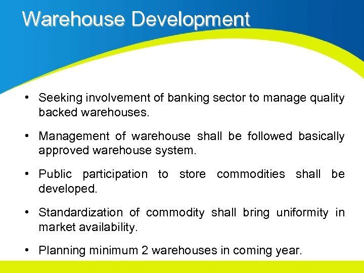 Warehouse Development • Seeking involvement of banking sector to manage quality backed warehouses. •