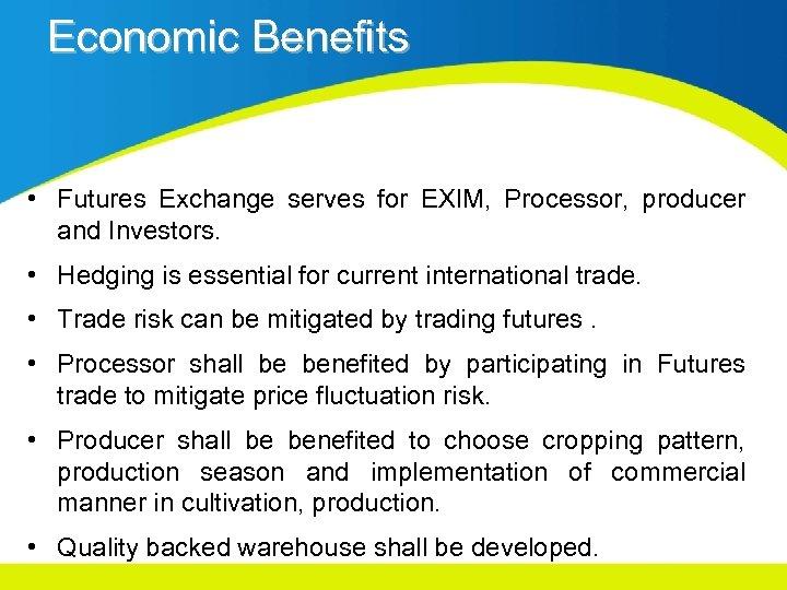 Economic Benefits • Futures Exchange serves for EXIM, Processor, producer and Investors. • Hedging