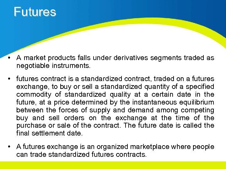 Futures • A market products falls under derivatives segments traded as negotiable instruments. •
