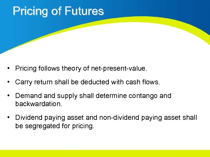 Pricing of Futures • Pricing follows theory of net-present-value. • Carry return shall be