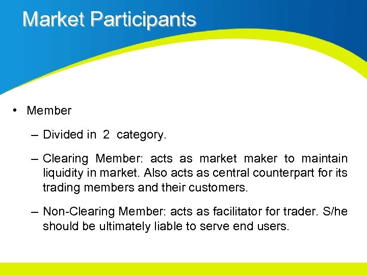 Market Participants • Member – Divided in 2 category. – Clearing Member: acts as