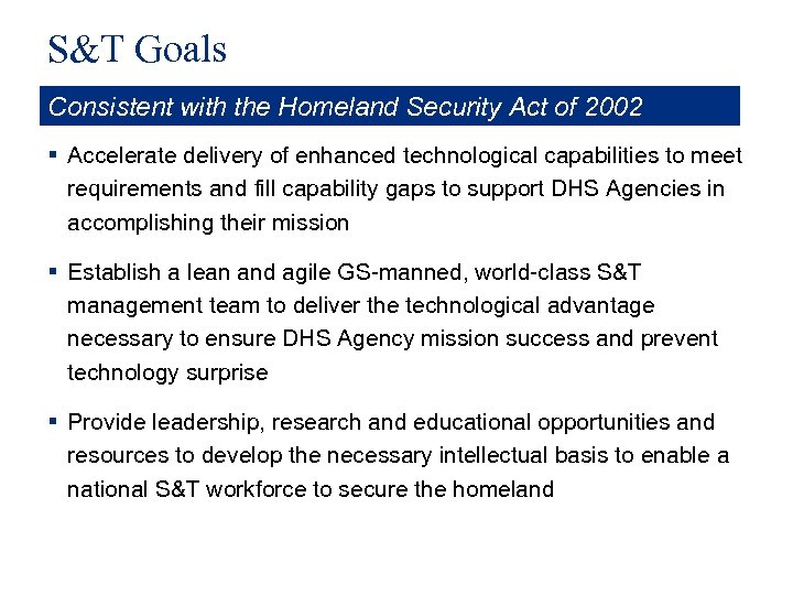S&T Goals Consistent with the Homeland Security Act of 2002 § Accelerate delivery of