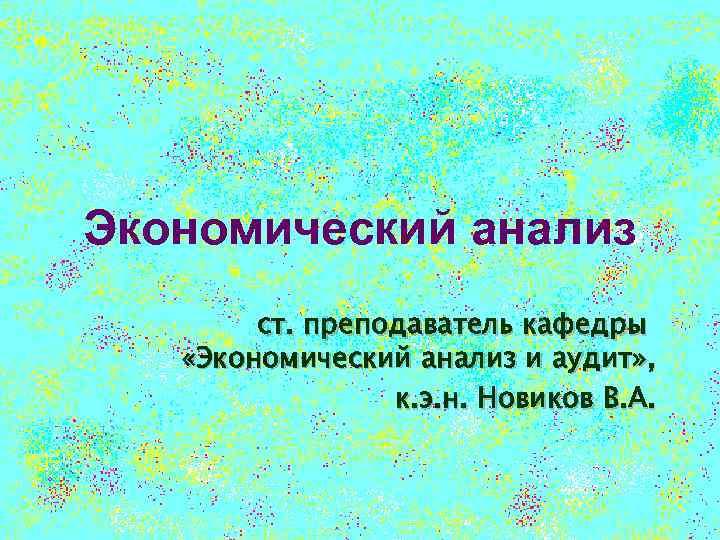 Экономический анализ ст. преподаватель кафедры «Экономический анализ и аудит» , к. э. н. Новиков