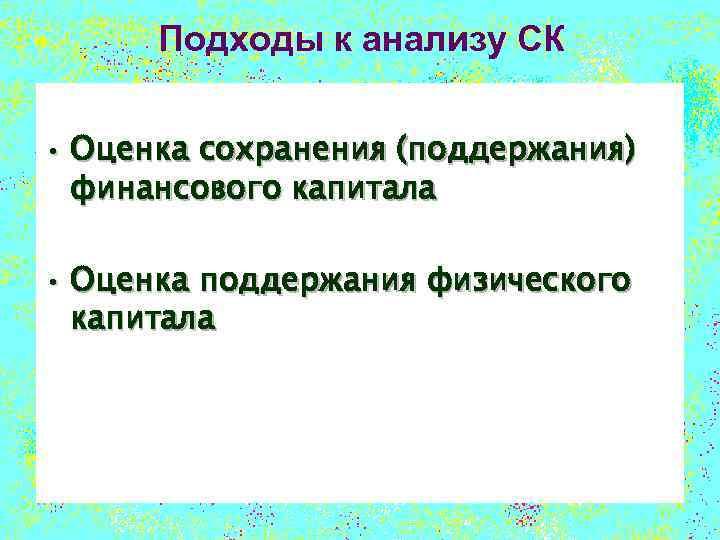 Подходы к анализу СК • Оценка сохранения (поддержания) финансового капитала • Оценка поддержания физического