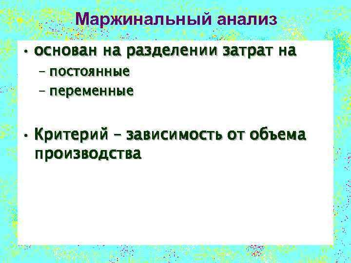 Маржинальный анализ • основан на разделении затрат на – постоянные – переменные • Критерий
