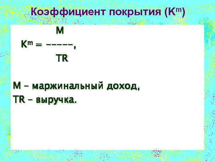 Коэффициент покрытия (Km) M Km = -----, TR M – маржинальный доход, TR –