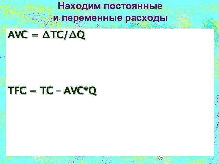 Находим постоянные и переменные расходы AVC = ∆TC/∆Q TFC = TC – AVC*Q