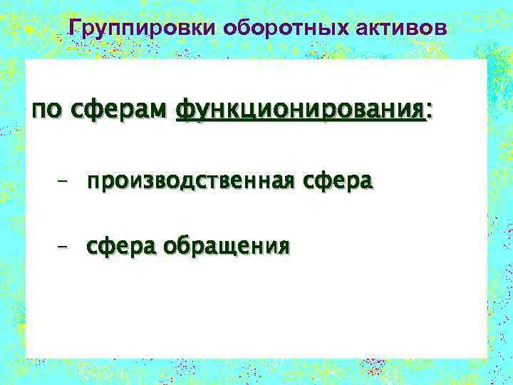 Группировки оборотных активов по сферам функционирования: – производственная сфера – сфера обращения