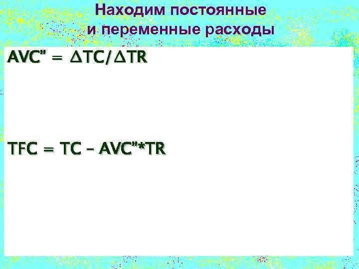 """Находим постоянные и переменные расходы AVC"""" = ∆TC/∆TR TFC = TC – AVC""""*TR"""
