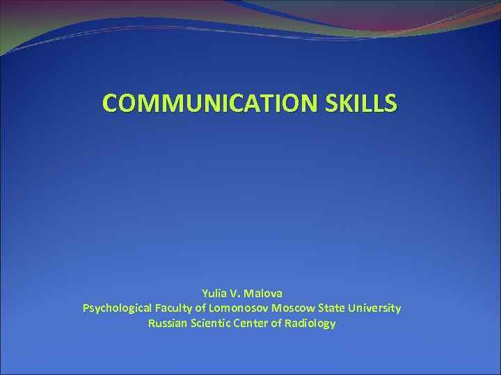 COMMUNICATION SKILLS Yulia V. Malova Psychological Faculty of Lomonosov Moscow State University Russian Scientic