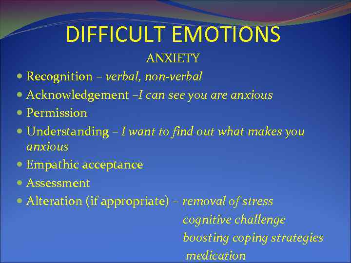 DIFFICULT EMOTIONS ANXIETY Recognition – verbal, non-verbal Acknowledgement –I can see you are anxious