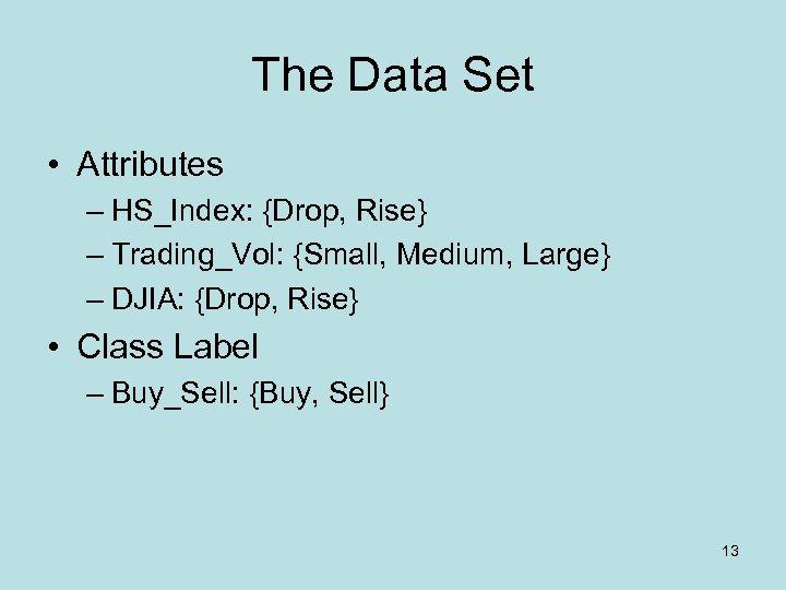 The Data Set • Attributes – HS_Index: {Drop, Rise} – Trading_Vol: {Small, Medium, Large}