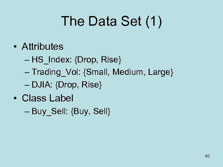 The Data Set (1) • Attributes – HS_Index: {Drop, Rise} – Trading_Vol: {Small, Medium,