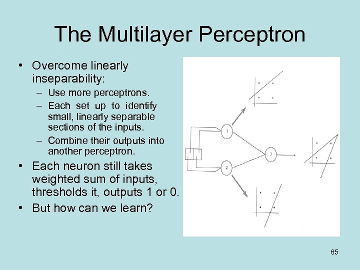 The Multilayer Perceptron • Overcome linearly inseparability: – Use more perceptrons. – Each set