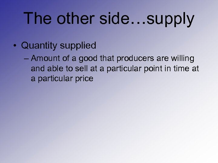 The other side…supply • Quantity supplied – Amount of a good that producers are