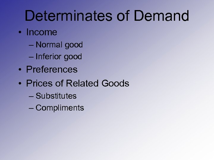 Determinates of Demand • Income – Normal good – Inferior good • Preferences •