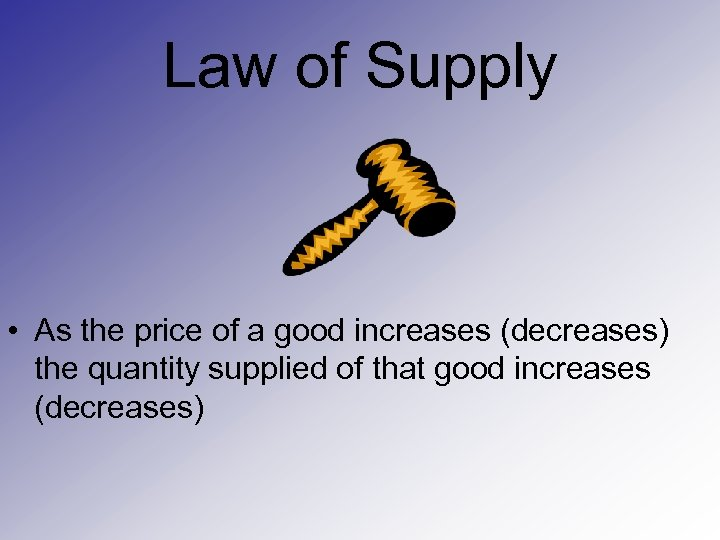 Law of Supply • As the price of a good increases (decreases) the quantity