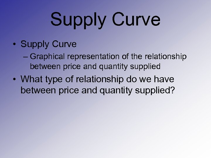 Supply Curve • Supply Curve – Graphical representation of the relationship between price and