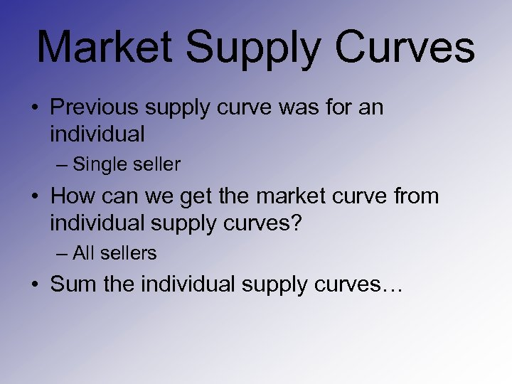 Market Supply Curves • Previous supply curve was for an individual – Single seller