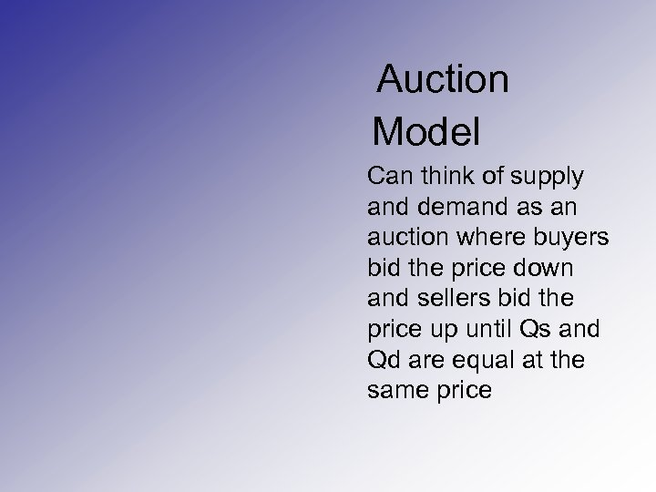 Auction Model Can think of supply and demand as an auction where buyers bid